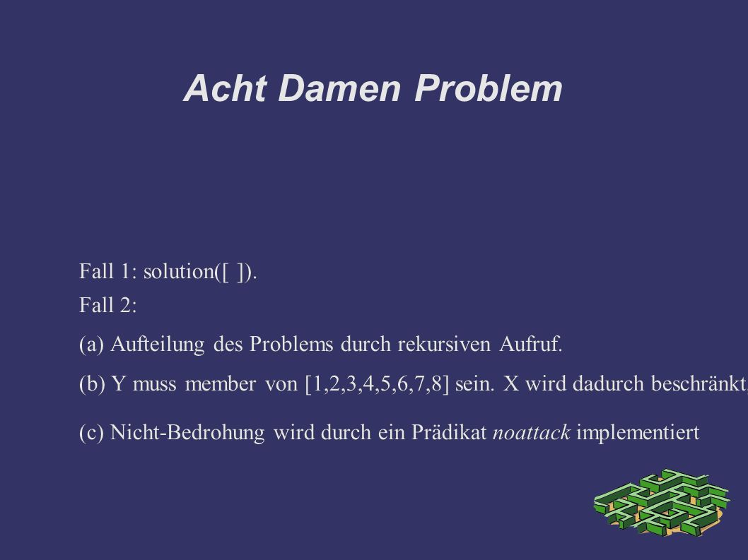 Acht Damen Problem Fall 2: solution(X/Y|Others]) :- solution(Others), member(Y,[1,2,3,4,5,6,7,8]),noattack(X/Y,Others).