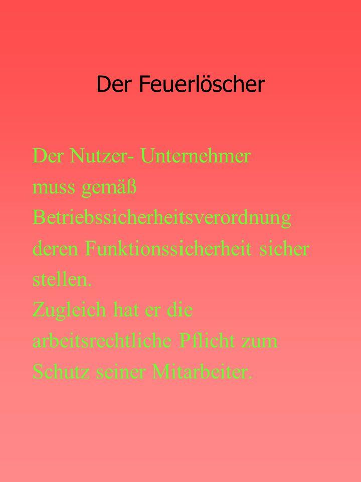 Der Feuerlöscher Der Nutzer- Unternehmer muss gemäß Betriebssicherheitsverordnung deren Funktionssicherheit sicher stellen.
