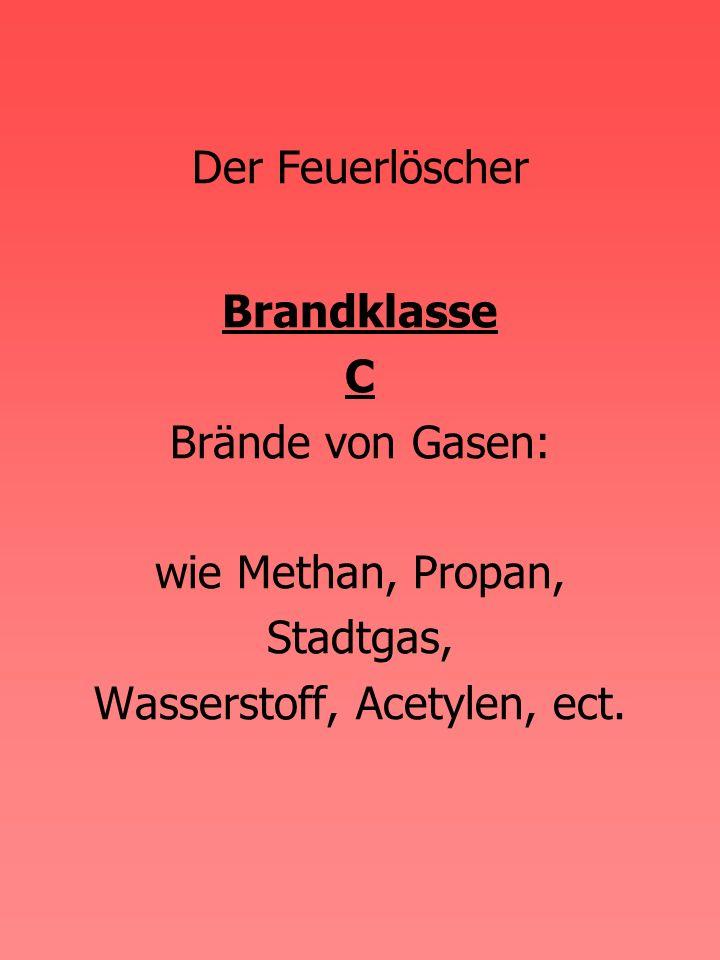 Brandklasse C Brände von Gasen: wie Methan, Propan, Stadtgas, Wasserstoff, Acetylen, ect.