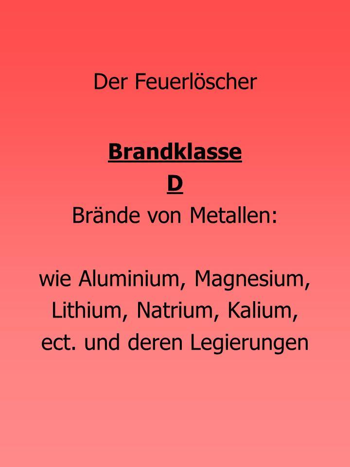 Der Feuerlöscher Brandklasse D Brände von Metallen: wie Aluminium, Magnesium, Lithium, Natrium, Kalium, ect.