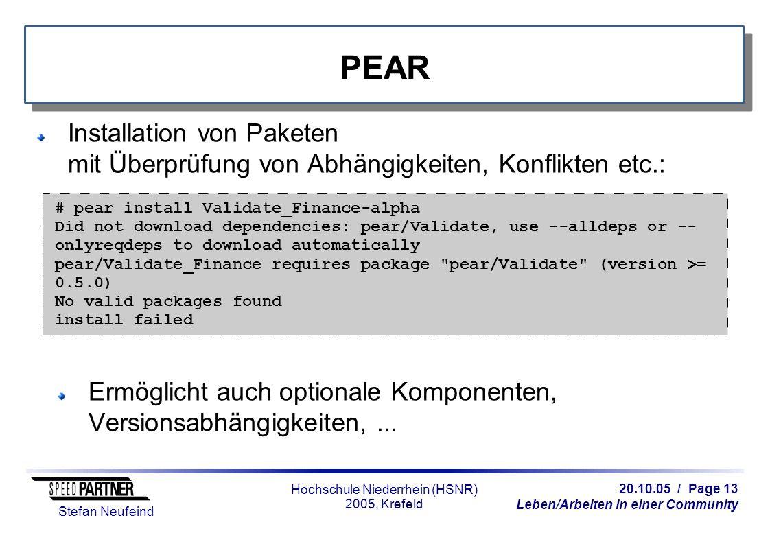 20.10.05 / Page 13 Leben/Arbeiten in einer Community Stefan Neufeind Hochschule Niederrhein (HSNR) 2005, Krefeld PEAR Installation von Paketen mit Überprüfung von Abhängigkeiten, Konflikten etc.: Ermöglicht auch optionale Komponenten, Versionsabhängigkeiten,...
