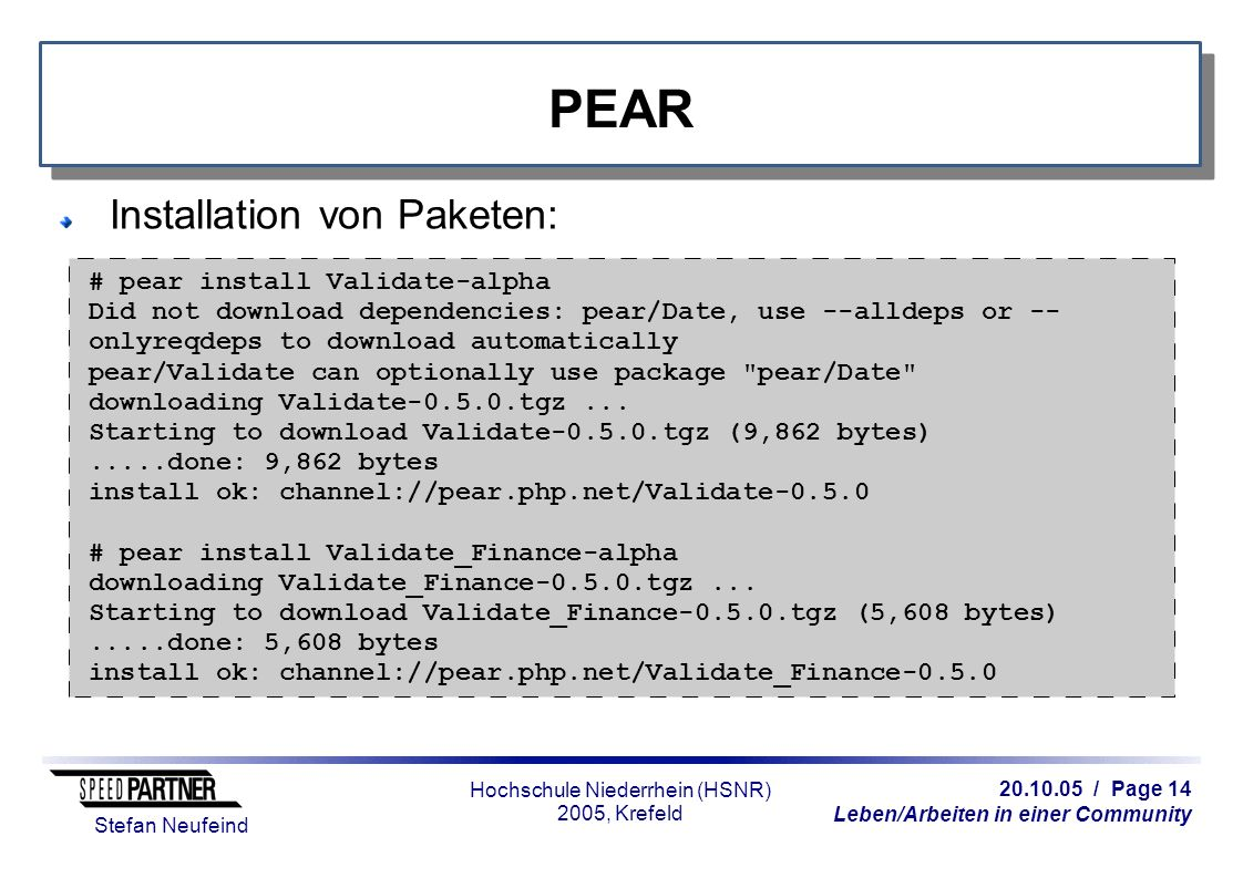 / Page 14 Leben/Arbeiten in einer Community Stefan Neufeind Hochschule Niederrhein (HSNR) 2005, Krefeld PEAR Installation von Paketen: # pear install Validate-alpha Did not download dependencies: pear/Date, use --alldeps or -- onlyreqdeps to download automatically pear/Validate can optionally use package pear/Date downloading Validate tgz...