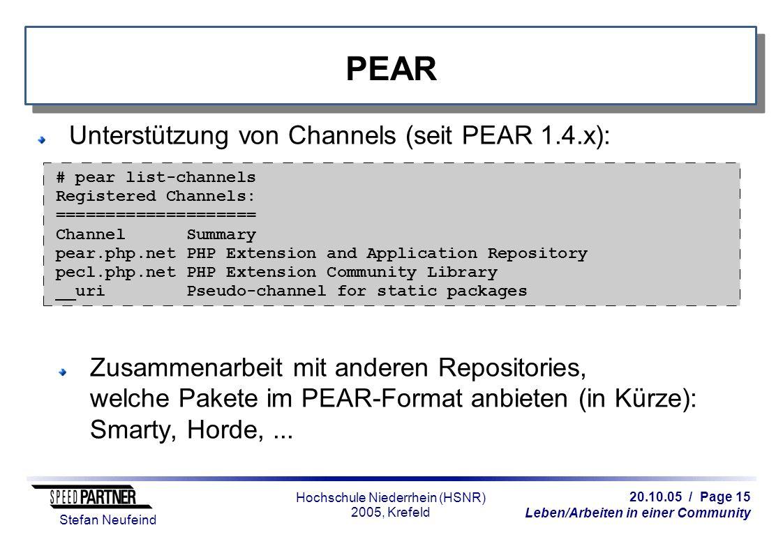 20.10.05 / Page 15 Leben/Arbeiten in einer Community Stefan Neufeind Hochschule Niederrhein (HSNR) 2005, Krefeld PEAR Unterstützung von Channels (seit PEAR 1.4.x): Zusammenarbeit mit anderen Repositories, welche Pakete im PEAR-Format anbieten (in Kürze): Smarty, Horde,...