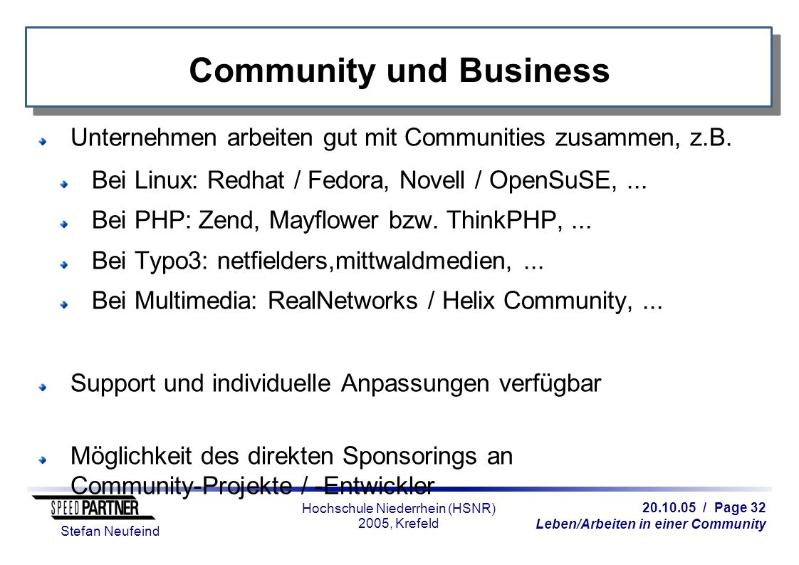 20.10.05 / Page 32 Leben/Arbeiten in einer Community Stefan Neufeind Hochschule Niederrhein (HSNR) 2005, Krefeld Community und Business Unternehmen arbeiten gut mit Communities zusammen, z.B.