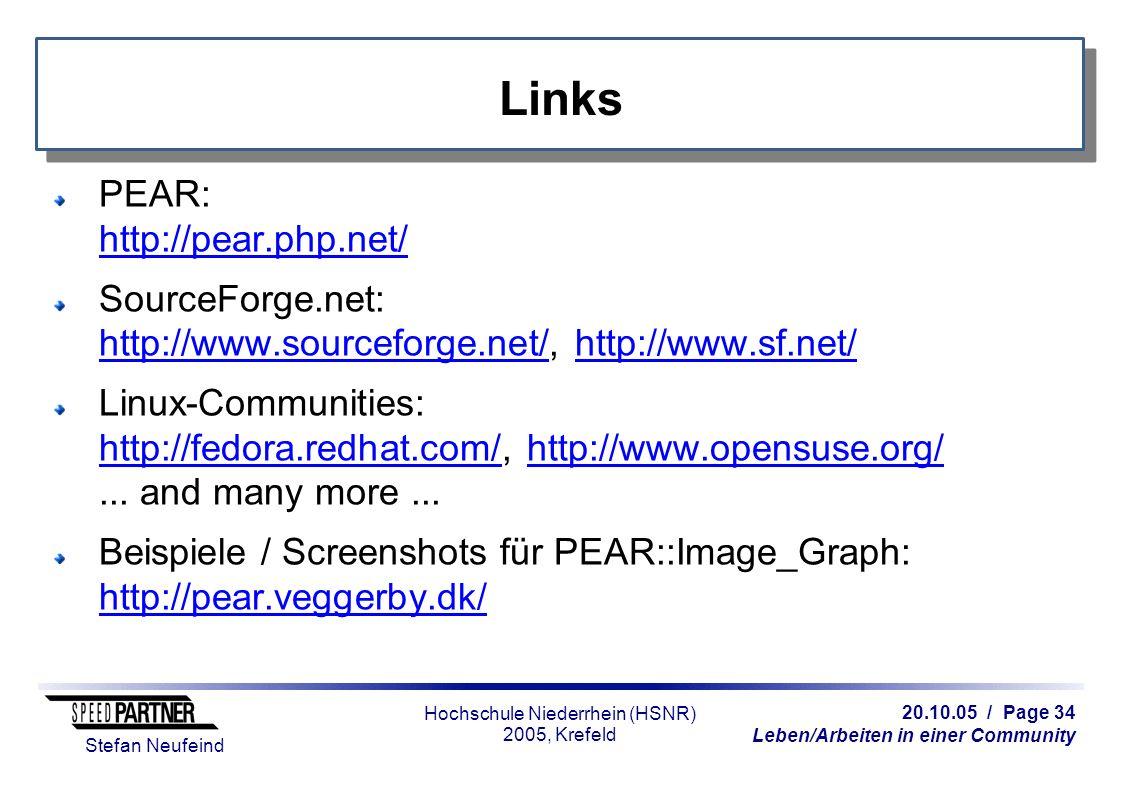 20.10.05 / Page 34 Leben/Arbeiten in einer Community Stefan Neufeind Hochschule Niederrhein (HSNR) 2005, Krefeld Links PEAR: http://pear.php.net/ http://pear.php.net/ SourceForge.net: http://www.sourceforge.net/, http://www.sf.net/ http://www.sourceforge.net/http://www.sf.net/ Linux-Communities: http://fedora.redhat.com/, http://www.opensuse.org/...