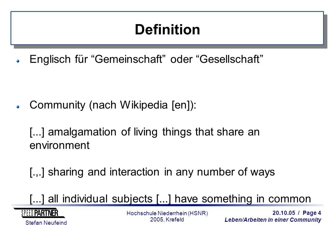 20.10.05 / Page 5 Leben/Arbeiten in einer Community Stefan Neufeind Hochschule Niederrhein (HSNR) 2005, Krefeld Definition Online-Community (nach Wikipedia [de]): [...] Gemeinschaft von Menschen, die sich via Internet begegnet und austauscht.