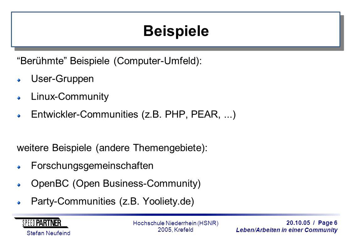 20.10.05 / Page 6 Leben/Arbeiten in einer Community Stefan Neufeind Hochschule Niederrhein (HSNR) 2005, Krefeld Beispiele Berühmte Beispiele (Computer-Umfeld): User-Gruppen Linux-Community Entwickler-Communities (z.B.