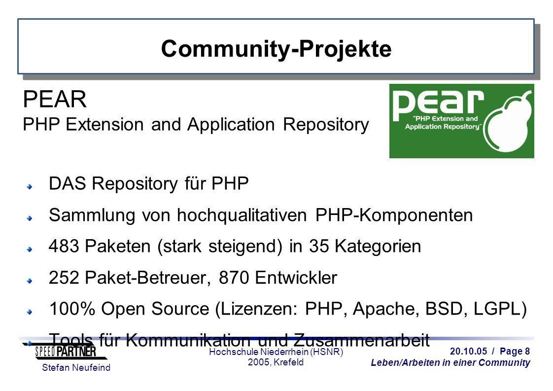 20.10.05 / Page 8 Leben/Arbeiten in einer Community Stefan Neufeind Hochschule Niederrhein (HSNR) 2005, Krefeld Community-Projekte PEAR PHP Extension and Application Repository DAS Repository für PHP Sammlung von hochqualitativen PHP-Komponenten 483 Paketen (stark steigend) in 35 Kategorien 252 Paket-Betreuer, 870 Entwickler 100% Open Source (Lizenzen: PHP, Apache, BSD, LGPL) Tools für Kommunikation und Zusammenarbeit
