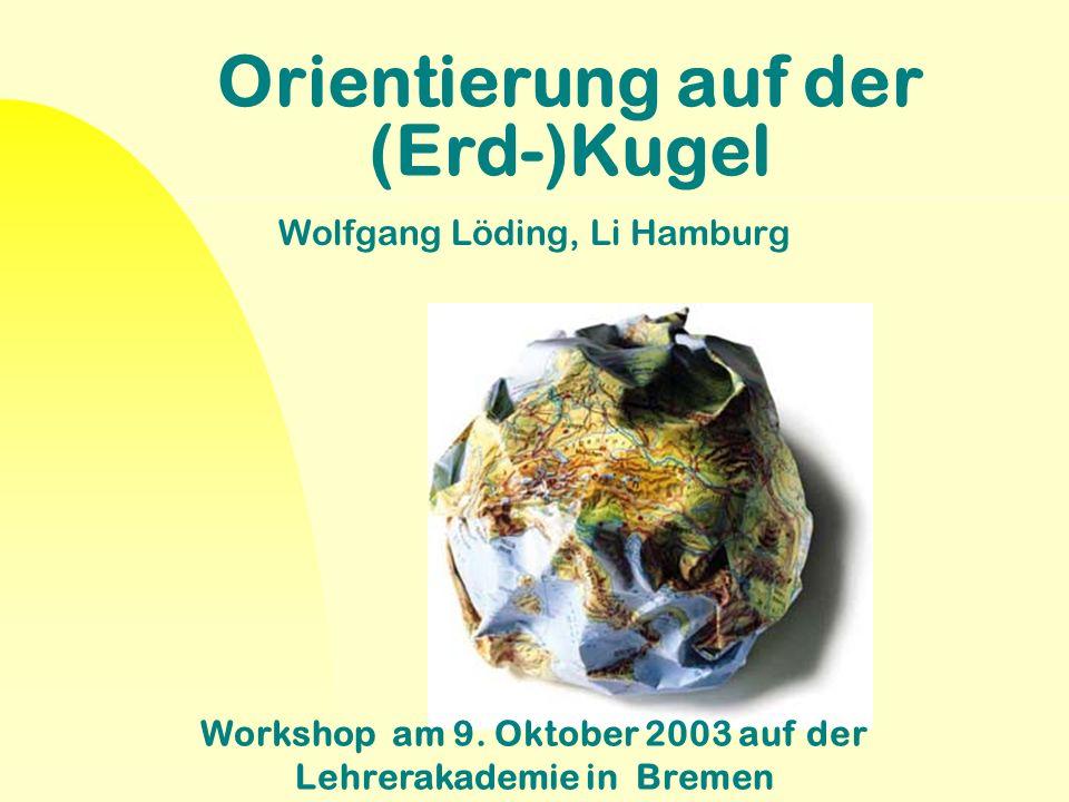 Orientierung auf der (Erd-)Kugel Wolfgang Löding, Li Hamburg Workshop am 9. Oktober 2003 auf der Lehrerakademie in Bremen