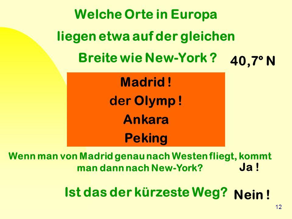 12 Welche Orte in Europa liegen etwa auf der gleichen Breite wie New-York ? Madrid ! der Olymp ! Ankara Peking Wenn man von Madrid genau nach Westen f