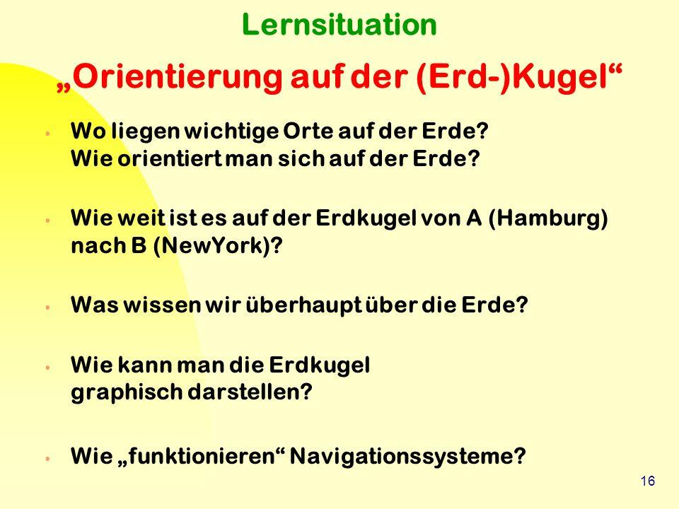 """16 Lernsituation """"Orientierung auf der (Erd-)Kugel"""" Wo liegen wichtige Orte auf der Erde? Wie orientiert man sich auf der Erde? Wie weit ist es auf de"""