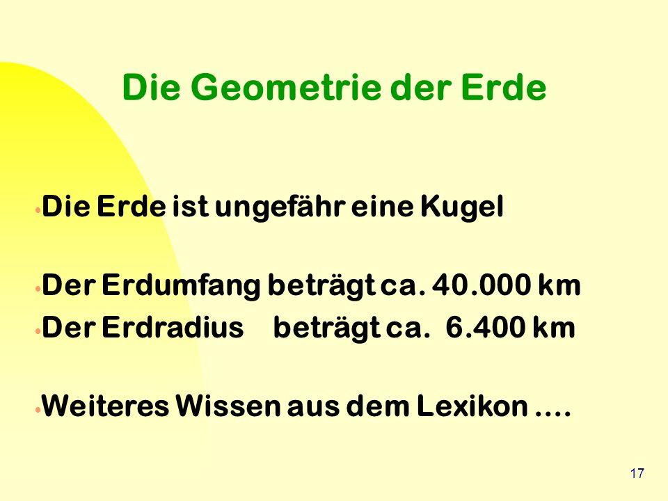 17 Die Geometrie der Erde Die Erde ist ungefähr eine Kugel Der Erdumfang beträgt ca. 40.000 km Der Erdradius beträgt ca. 6.400 km Weiteres Wissen aus