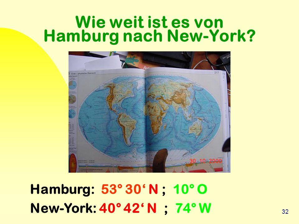 32 Wie weit ist es von Hamburg nach New-York? Hamburg: 53° 30' N ; 10° O New-York: 40° 42' N ; 74° W