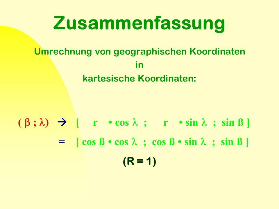 Zusammenfassung Umrechnung von geographischen Koordinaten in kartesische Koordinaten: (  ; )  [ r cos ; r sin ; sin ß ] = [ cos ß cos ; cos ß sin ;