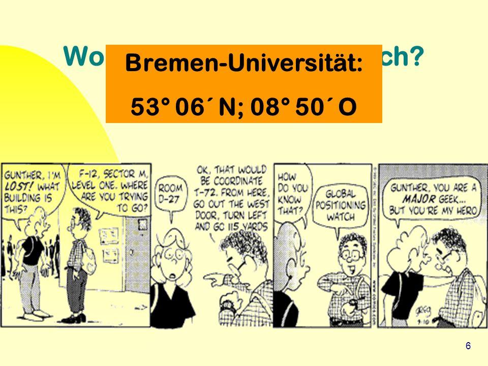 6 Wo sind wir hier eigentlich? Bremen-Universität: 53° 06´ N; 08° 50´ O