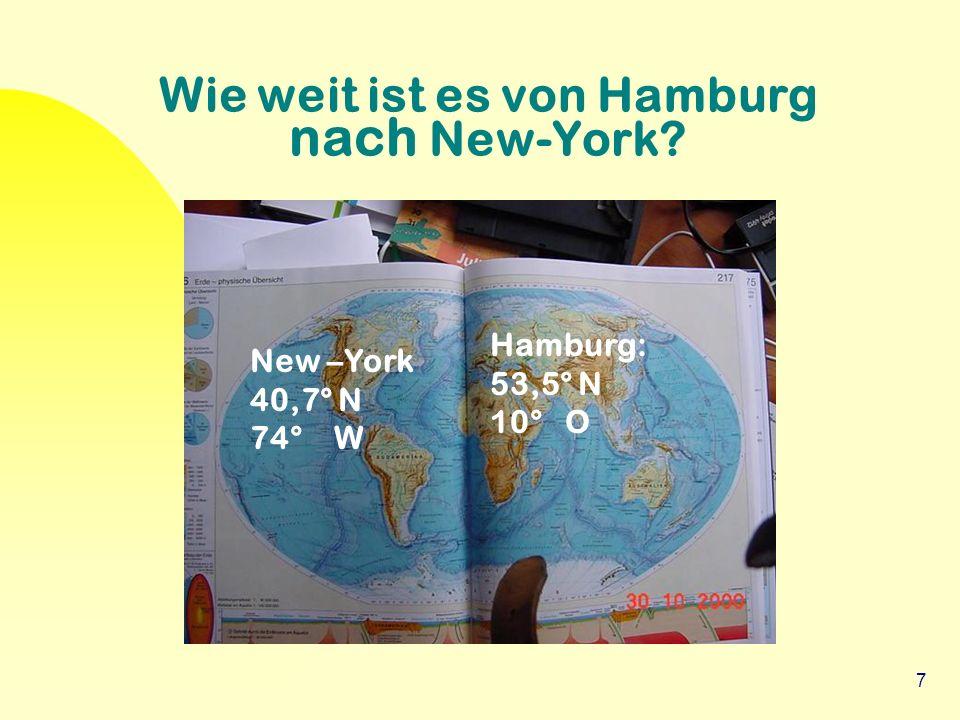 7 Wie weit ist es von Hamburg nach New-York? Hamburg: 53,5° N 10° O New –York 40,7° N 74° W