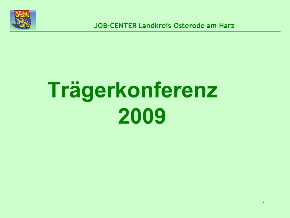 1 JOB-CENTER Landkreis Osterode am Harz Trägerkonferenz 2009
