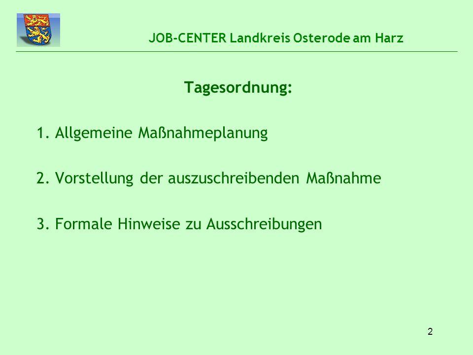 2 JOB-CENTER Landkreis Osterode am Harz Tagesordnung: 1. Allgemeine Maßnahmeplanung 2. Vorstellung der auszuschreibenden Maßnahme 3. Formale Hinweise