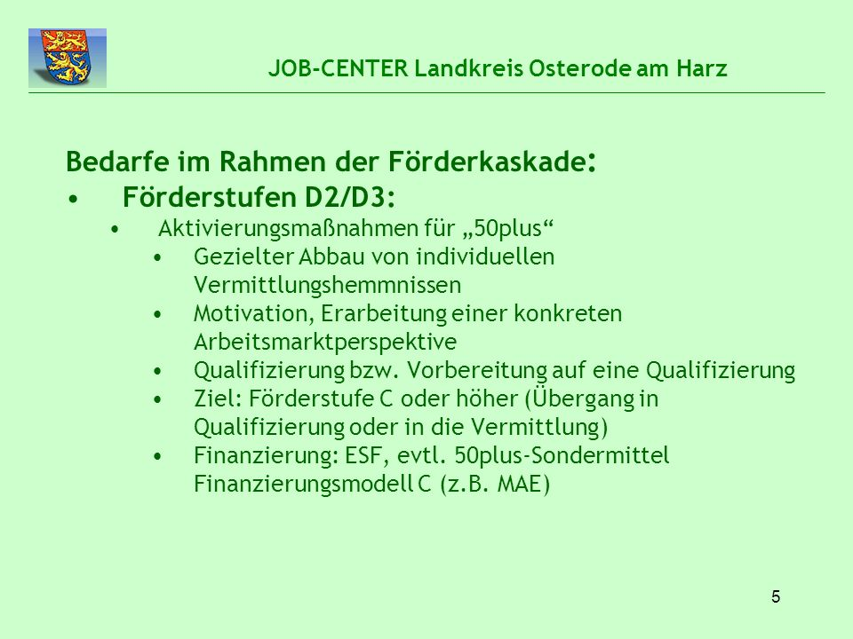 """5 JOB-CENTER Landkreis Osterode am Harz Bedarfe im Rahmen der Förderkaskade : Förderstufen D2/D3: Aktivierungsmaßnahmen für """"50plus"""" Gezielter Abbau v"""