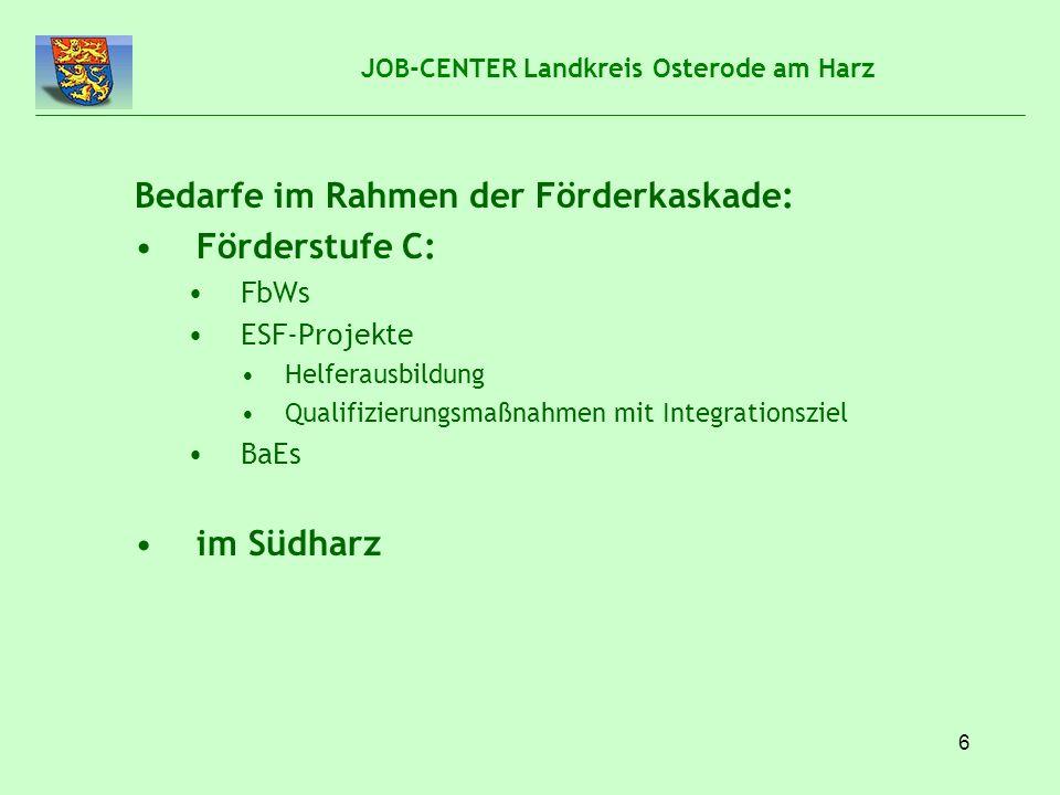 7 JOB-CENTER Landkreis Osterode am Harz Bedarfe im Rahmen der Förderkaskade: Förderstufe B: FbWs in Kooperation mit Arbeitgebern Arbeitgeber hat konkreten Fachkräftebedarf Bildungsträger prüft Eignung von Hilfeempfängern des Job-Centers in Zusammenarbeit mit dem Arbeitgeber (Profiling) Bildungsträger bildet Hilfeempfänger nach Wünschen des Arbeitgebers aus Job-Center fördert über Bildungsgutschein