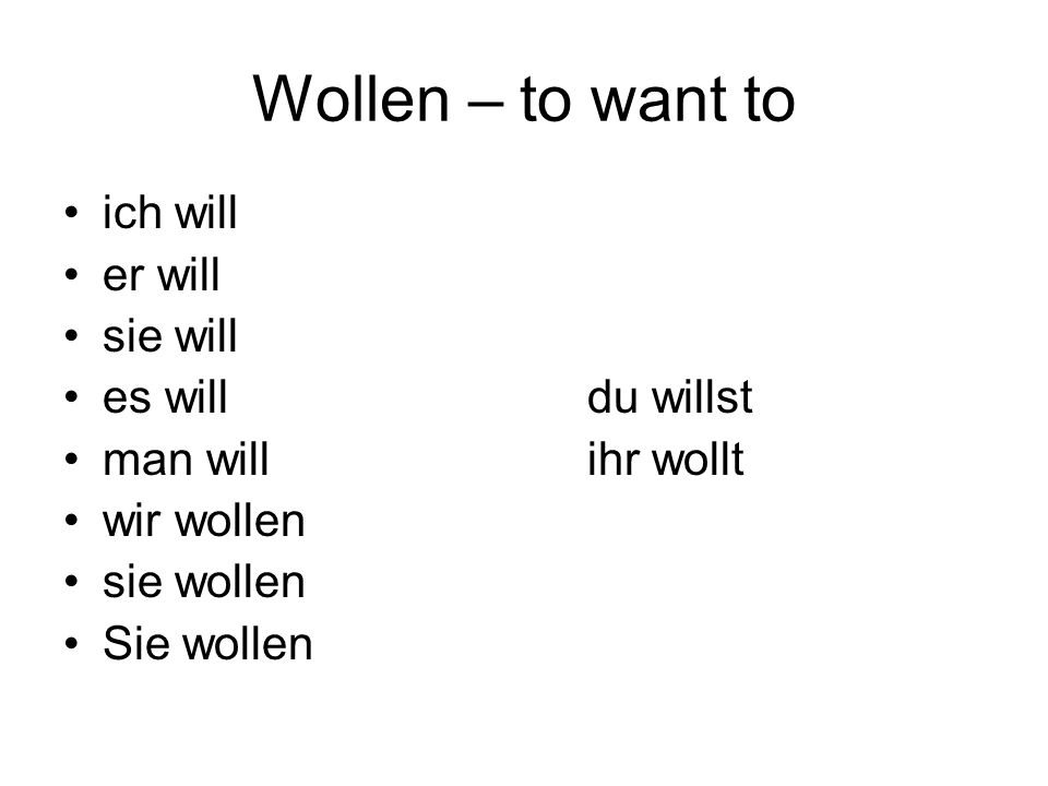Wollen – to want to ich will er will sie will es willdu willst man willihr wollt wir wollen sie wollen Sie wollen