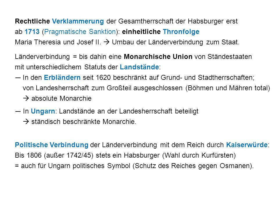 Rechtliche Verklammerung der Gesamtherrschaft der Habsburger erst ab 1713 (Pragmatische Sanktion): einheitliche Thronfolge Maria Theresia und Josef II.