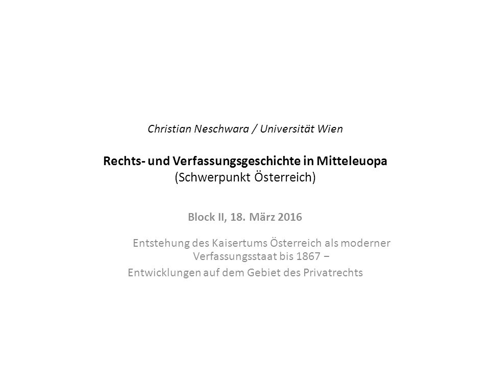 Christian Neschwara / Universität Wien Rechts- und Verfassungsgeschichte in Mitteleuopa (Schwerpunkt Österreich) Block II, 18.