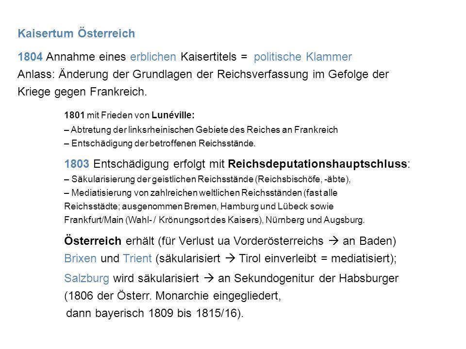 Kaisertum Österreich 1804 Annahme eines erblichen Kaisertitels = politische Klammer Anlass: Änderung der Grundlagen der Reichsverfassung im Gefolge der Kriege gegen Frankreich.