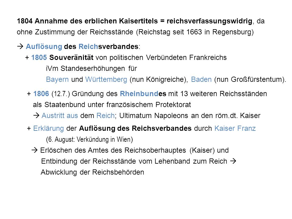1804 Annahme des erblichen Kaisertitels = reichsverfassungswidrig, da ohne Zustimmung der Reichsstände (Reichstag seit 1663 in Regensburg)  Auflösung des Reichsverbandes: + 1805 Souveränität von politischen Verbündeten Frankreichs iVm Standeserhöhungen für Bayern und Württemberg (nun Königreiche), Baden (nun Großfürstentum).