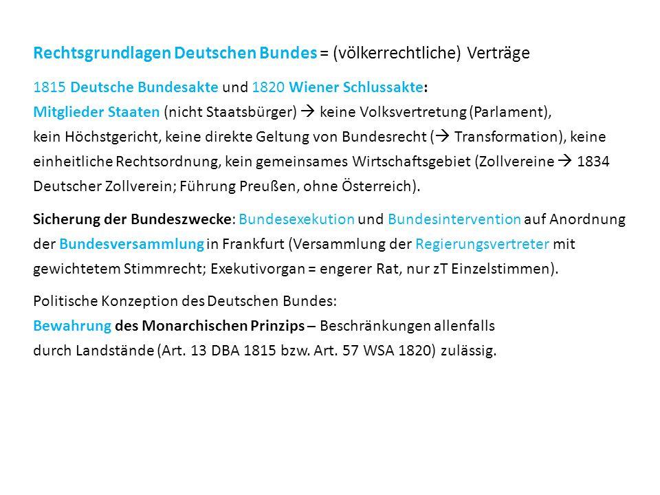 Rechtsgrundlagen Deutschen Bundes = (völkerrechtliche) Verträge 1815 Deutsche Bundesakte und 1820 Wiener Schlussakte: Mitglieder Staaten (nicht Staatsbürger)  keine Volksvertretung (Parlament), kein Höchstgericht, keine direkte Geltung von Bundesrecht (  Transformation), keine einheitliche Rechtsordnung, kein gemeinsames Wirtschaftsgebiet (Zollvereine  1834 Deutscher Zollverein; Führung Preußen, ohne Österreich).