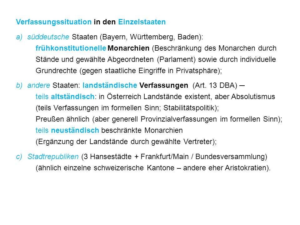 Verfassungssituation in den Einzelstaaten a)süddeutsche Staaten (Bayern, Württemberg, Baden): frühkonstitutionelle Monarchien (Beschränkung des Monarchen durch Stände und gewählte Abgeordneten (Parlament) sowie durch individuelle Grundrechte (gegen staatliche Eingriffe in Privatsphäre); b)andere Staaten: landständische Verfassungen (Art.