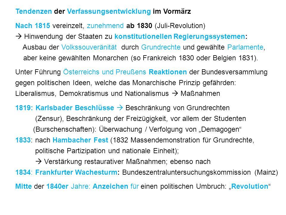 Tendenzen der Verfassungsentwicklung im Vormärz Nach 1815 vereinzelt, zunehmend ab 1830 (Juli-Revolution)  Hinwendung der Staaten zu konstitutionellen Regierungssystemen: Ausbau der Volkssouveränität durch Grundrechte und gewählte Parlamente, aber keine gewählten Monarchen (so Frankreich 1830 oder Belgien 1831).