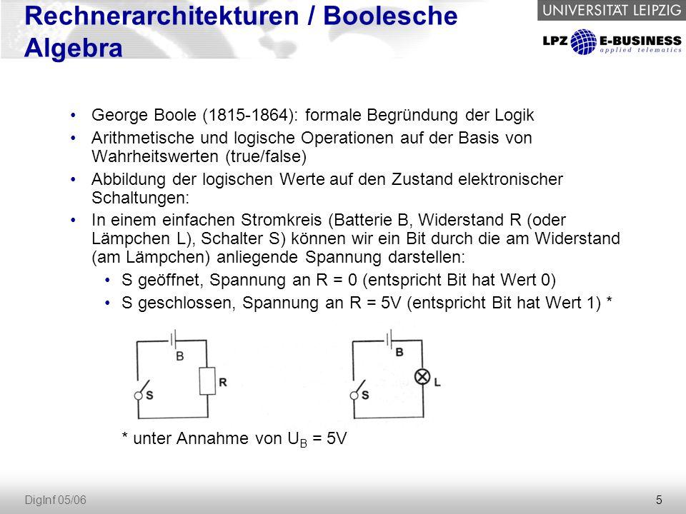 5 DigInf 05/06 George Boole (1815-1864): formale Begründung der Logik Arithmetische und logische Operationen auf der Basis von Wahrheitswerten (true/false) Abbildung der logischen Werte auf den Zustand elektronischer Schaltungen: In einem einfachen Stromkreis (Batterie B, Widerstand R (oder Lämpchen L), Schalter S) können wir ein Bit durch die am Widerstand (am Lämpchen) anliegende Spannung darstellen: S geöffnet, Spannung an R = 0 (entspricht Bit hat Wert 0) S geschlossen, Spannung an R = 5V (entspricht Bit hat Wert 1) * * unter Annahme von U B = 5V Rechnerarchitekturen / Boolesche Algebra
