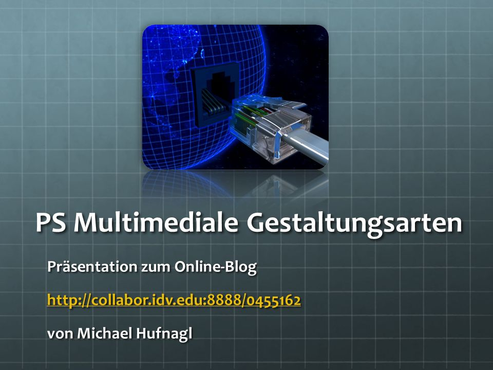 PS Multimediale Gestaltungsarten Präsentation zum Online-Blog http://collabor.idv.edu:8888/0455162 von Michael Hufnagl