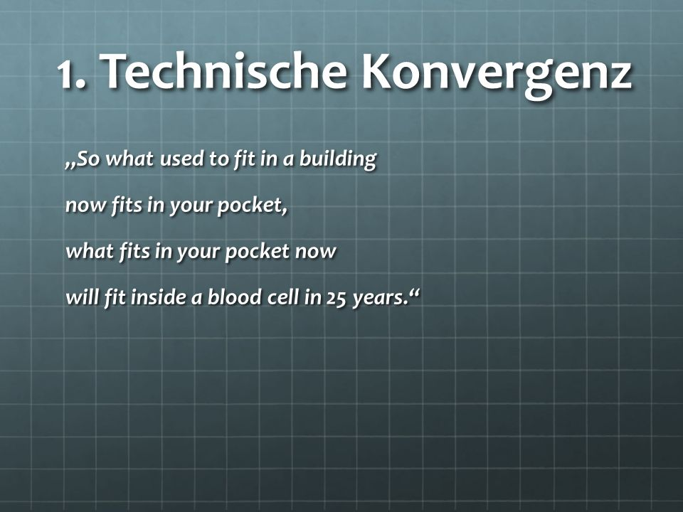 "1. Technische Konvergenz ""So what used to fit in a building now fits in your pocket, what fits in your pocket now will fit inside a blood cell in 25 y"