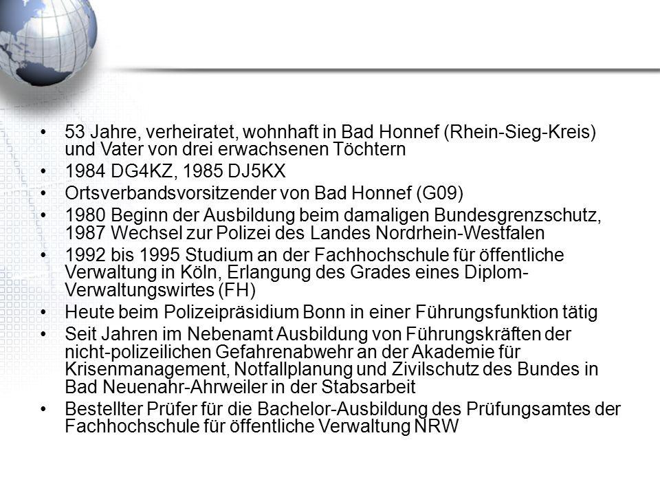 53 Jahre, verheiratet, wohnhaft in Bad Honnef (Rhein-Sieg-Kreis) und Vater von drei erwachsenen Töchtern 1984 DG4KZ, 1985 DJ5KX Ortsverbandsvorsitzender von Bad Honnef (G09) 1980 Beginn der Ausbildung beim damaligen Bundesgrenzschutz, 1987 Wechsel zur Polizei des Landes Nordrhein-Westfalen 1992 bis 1995 Studium an der Fachhochschule für öffentliche Verwaltung in Köln, Erlangung des Grades eines Diplom- Verwaltungswirtes (FH) Heute beim Polizeipräsidium Bonn in einer Führungsfunktion tätig Seit Jahren im Nebenamt Ausbildung von Führungskräften der nicht-polizeilichen Gefahrenabwehr an der Akademie für Krisenmanagement, Notfallplanung und Zivilschutz des Bundes in Bad Neuenahr-Ahrweiler in der Stabsarbeit Bestellter Prüfer für die Bachelor-Ausbildung des Prüfungsamtes der Fachhochschule für öffentliche Verwaltung NRW
