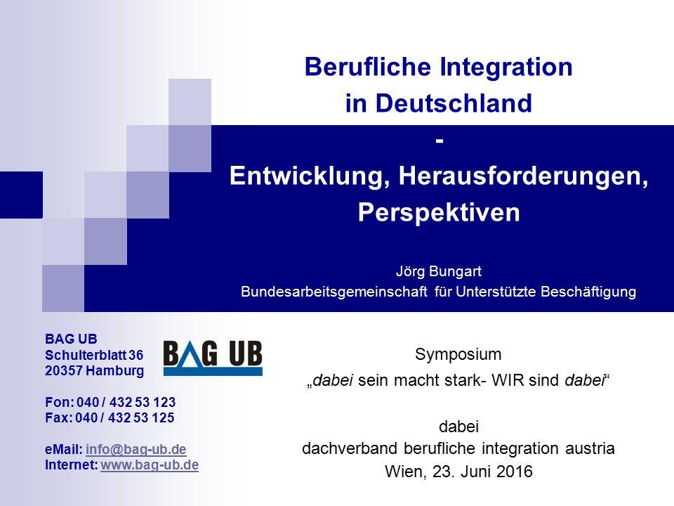 Berufliche Integration in Deutschland - Entwicklung, Herausforderungen, Perspektiven Jörg Bungart Bundesarbeitsgemeinschaft für Unterstützte Beschäfti