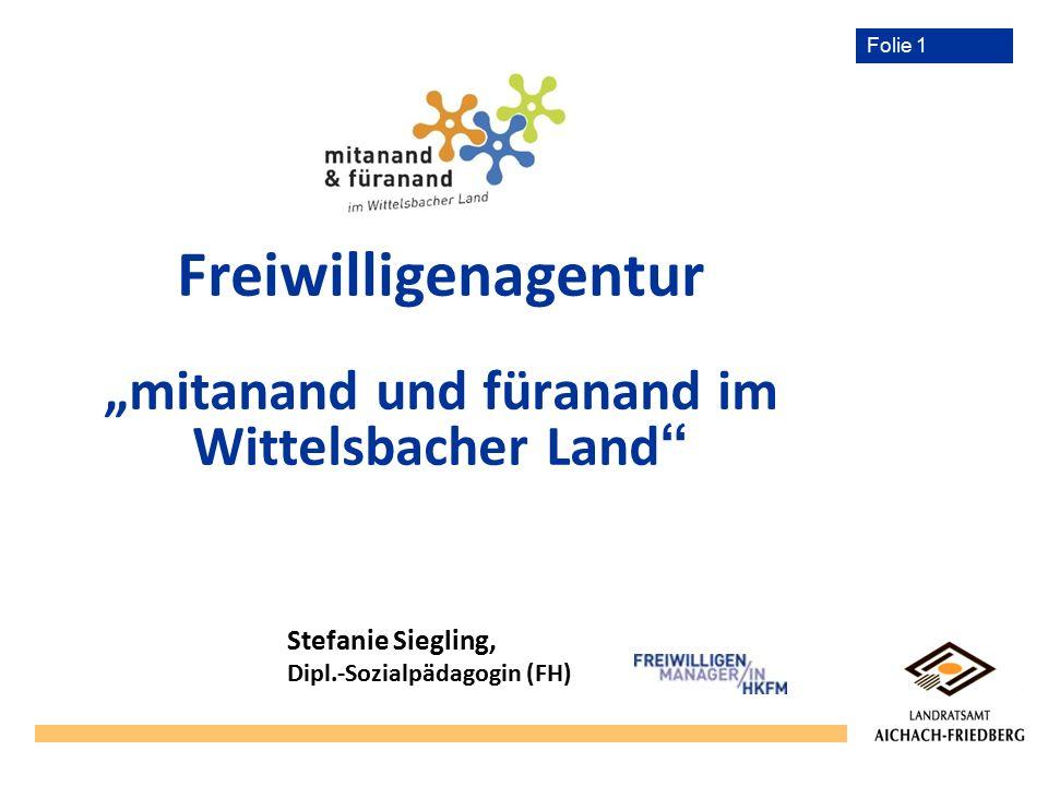 """Folie 1 Freiwilligenagentur """"mitanand und füranand im Wittelsbacher Land """" Stefanie Siegling, Dipl.-Sozialpädagogin (FH)"""