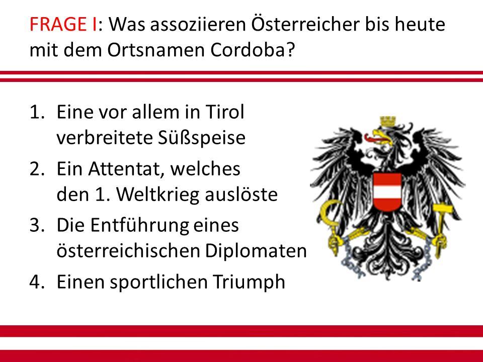 FRAGE I: Was assoziieren Österreicher bis heute mit dem Ortsnamen Cordoba.