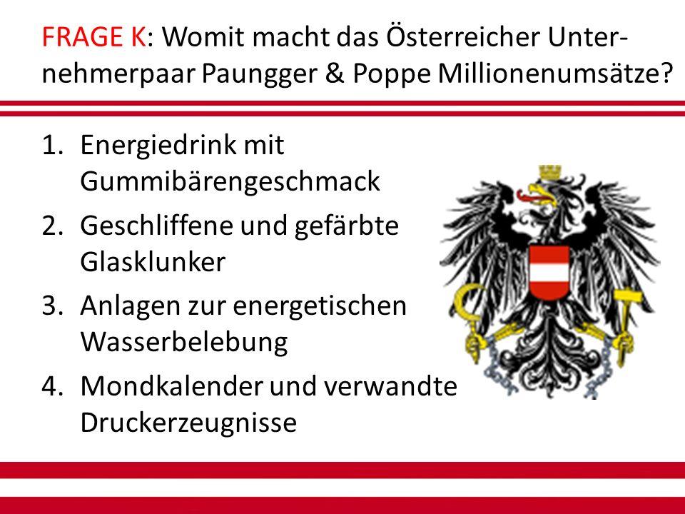 FRAGE K: Womit macht das Österreicher Unter- nehmerpaar Paungger & Poppe Millionenumsätze.