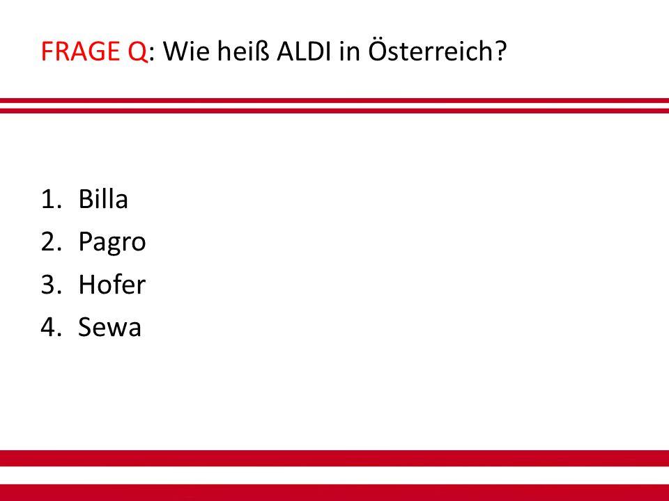 FRAGE Q: Wie heiß ALDI in Österreich 1.Billa 2.Pagro 3.Hofer 4.Sewa