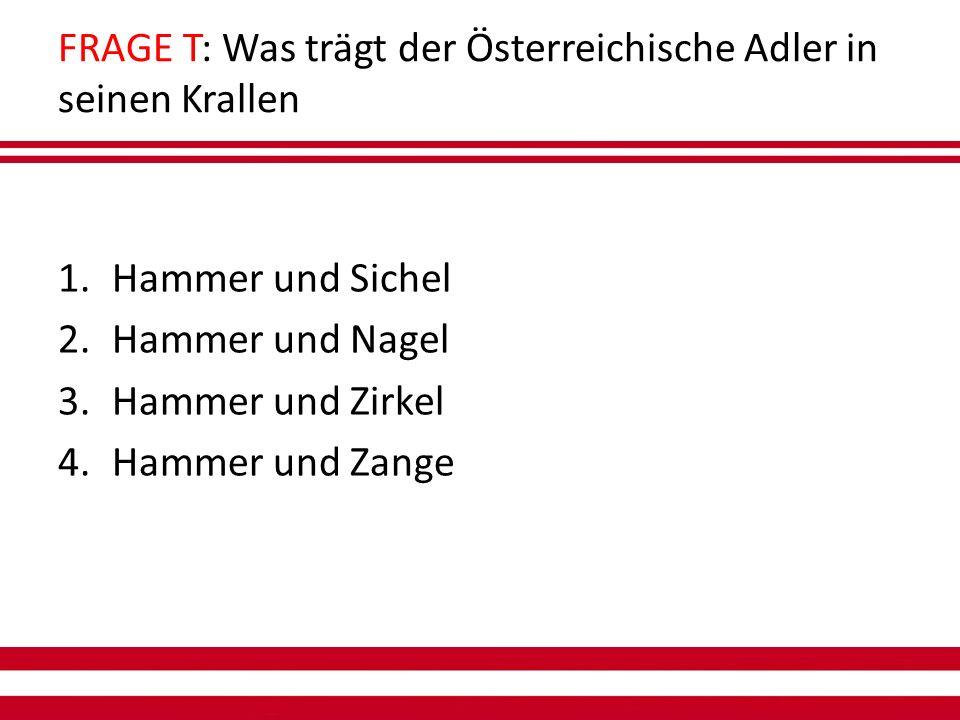 FRAGE T: Was trägt der Österreichische Adler in seinen Krallen 1.Hammer und Sichel 2.Hammer und Nagel 3.Hammer und Zirkel 4.Hammer und Zange