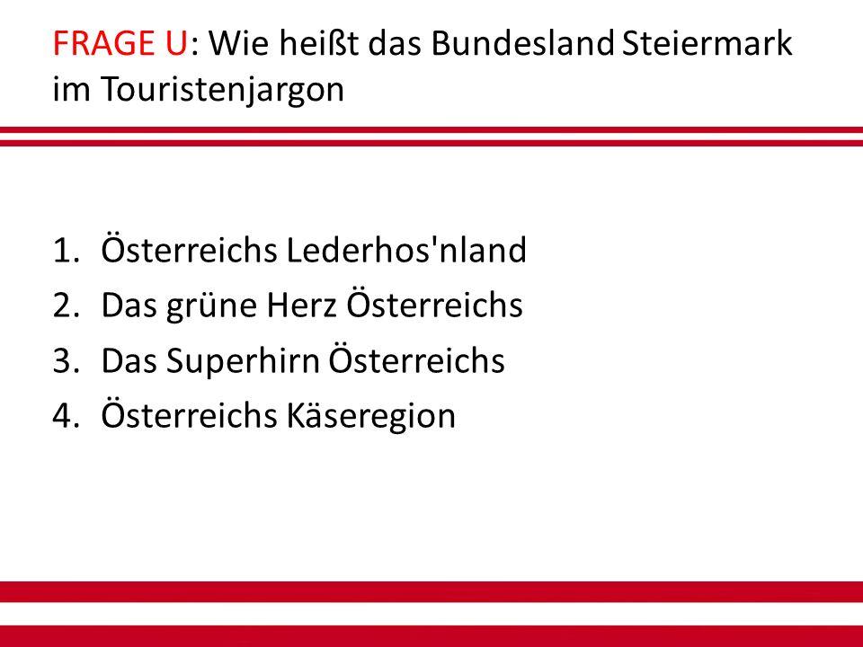 FRAGE U: Wie heißt das Bundesland Steiermark im Touristenjargon 1.Österreichs Lederhos nland 2.Das grüne Herz Österreichs 3.Das Superhirn Österreichs 4.Österreichs Käseregion