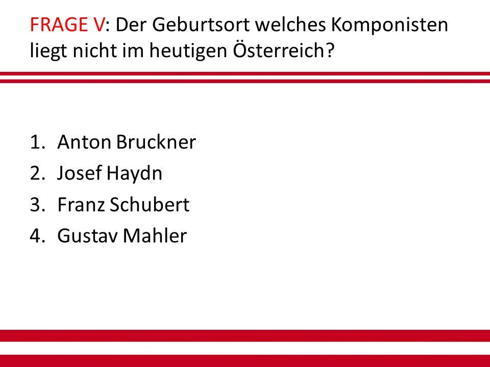 FRAGE V: Der Geburtsort welches Komponisten liegt nicht im heutigen Österreich.
