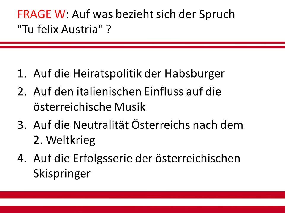 FRAGE W: Auf was bezieht sich der Spruch Tu felix Austria .