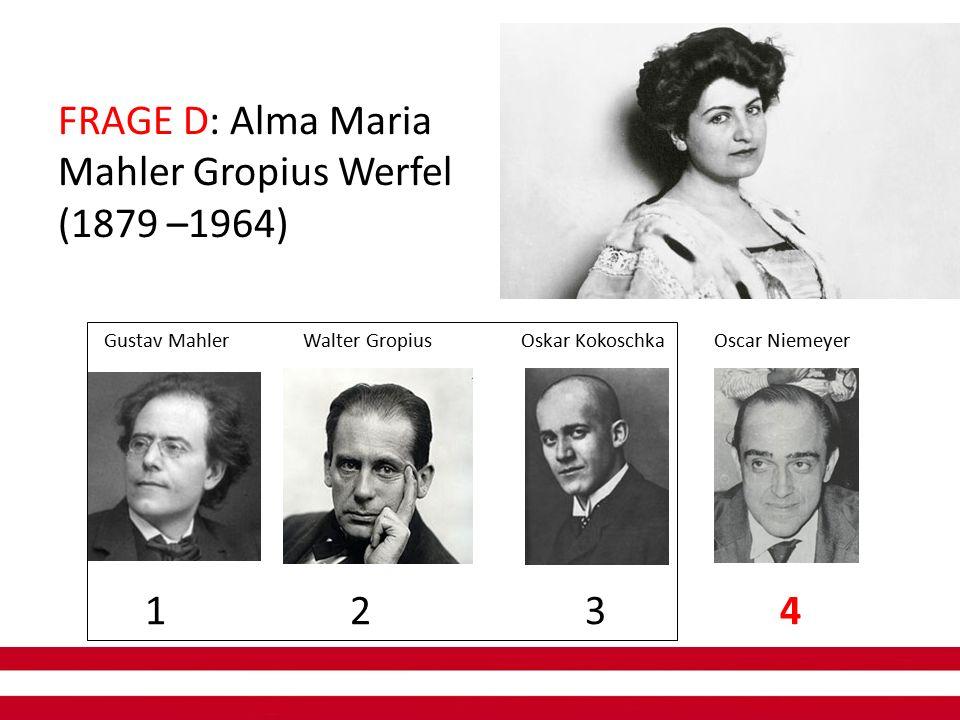 FRAGE D: Alma Maria Mahler Gropius Werfel (1879 –1964) 1 2 3 4 Gustav Mahler Walter Gropius Oskar Kokoschka Oscar Niemeyer