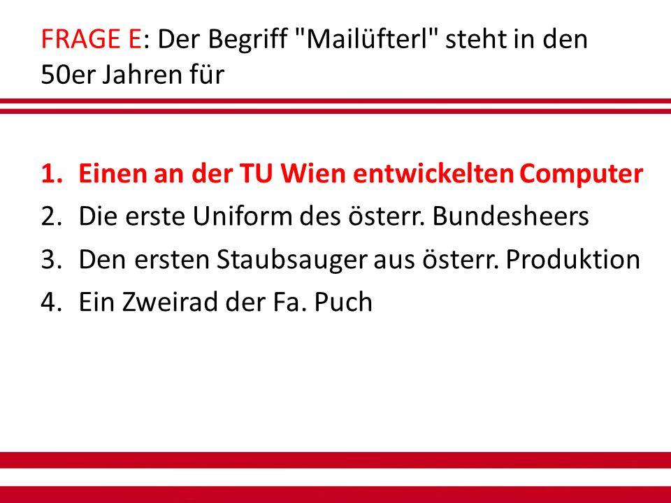 FRAGE E: Der Begriff Mailüfterl steht in den 50er Jahren für 1.Einen an der TU Wien entwickelten Computer 2.Die erste Uniform des österr.