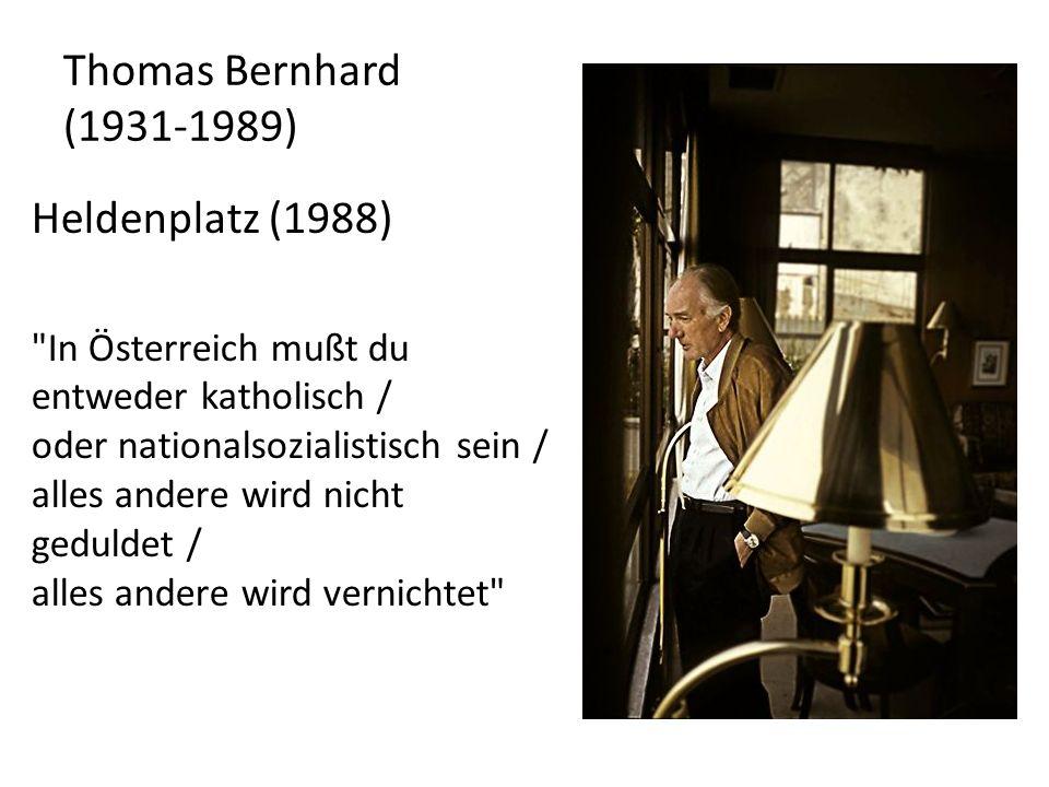 Thomas Bernhard (1931-1989) Heldenplatz (1988) In Österreich mußt du entweder katholisch / oder nationalsozialistisch sein / alles andere wird nicht geduldet / alles andere wird vernichtet