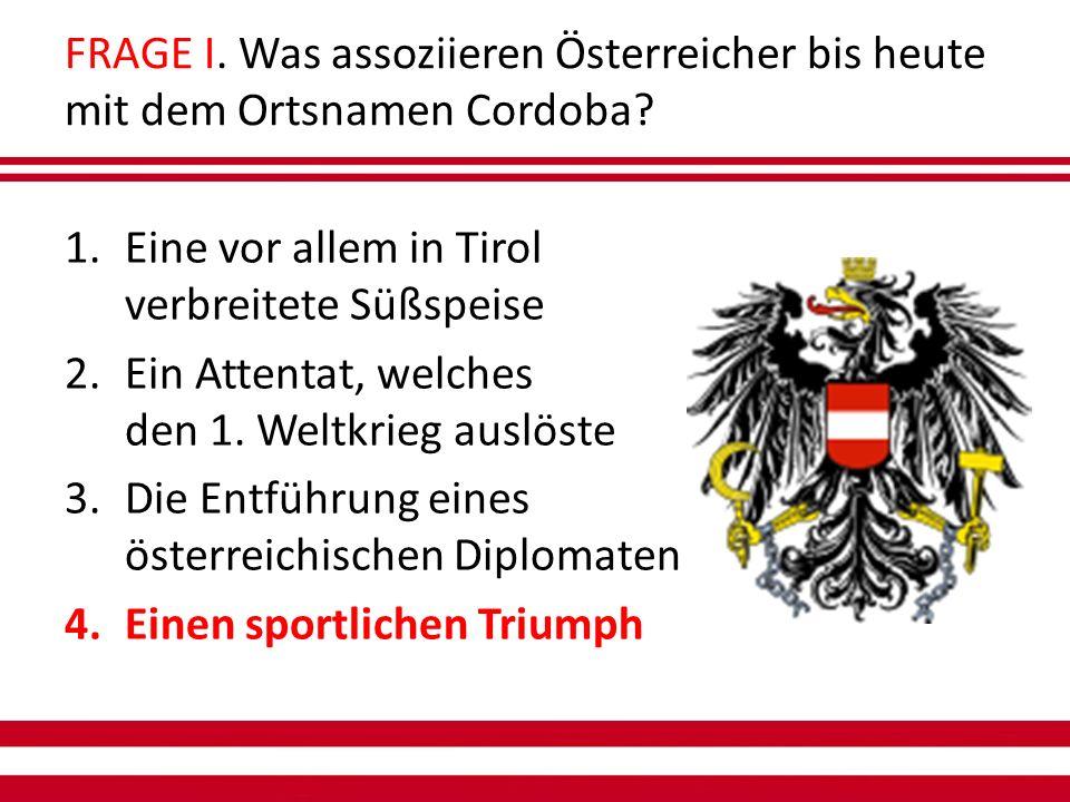 FRAGE I. Was assoziieren Österreicher bis heute mit dem Ortsnamen Cordoba.