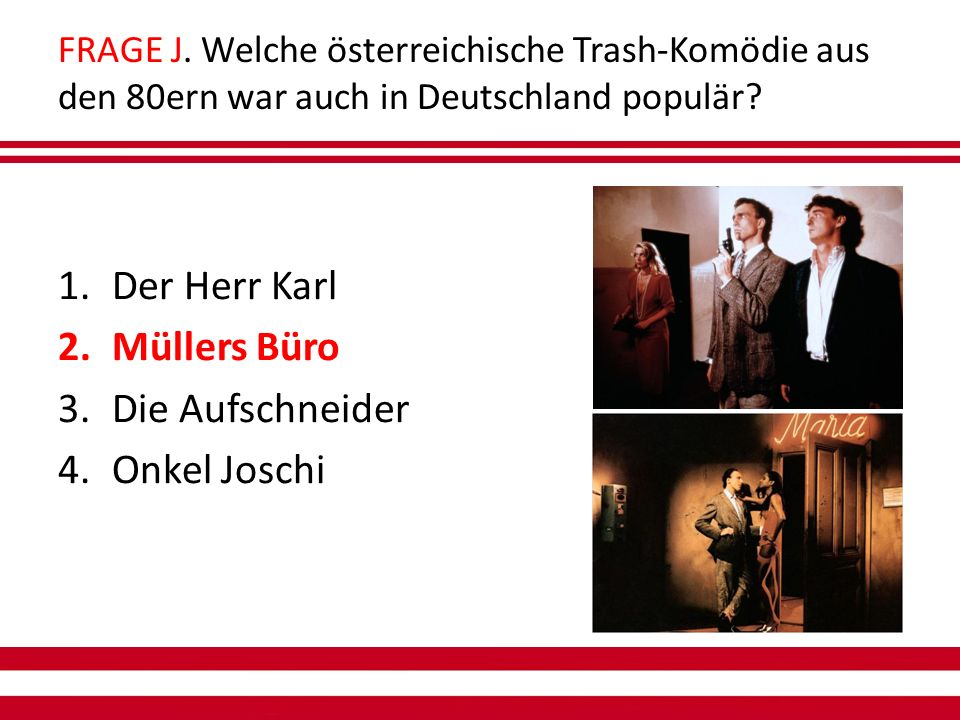FRAGE J. Welche österreichische Trash-Komödie aus den 80ern war auch in Deutschland populär.